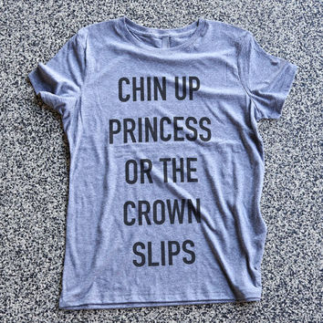 T Shirt Women - Chin Up Princess Or The Crown Slips - womens clothing, graphic tees, shirt with sayings, sarcastic, funny shirt