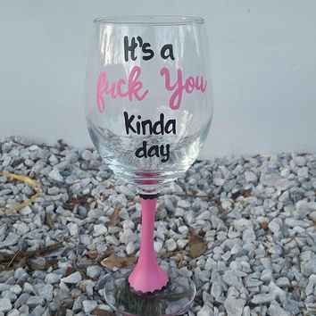 It's a Fuck You Kinda Day handpainted wine glass