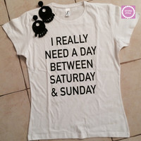 I really need a day between saturday and sunday t-shirts for women gifts t-shirt womens girls tumblr funny teens teenagers quotes slogan fun