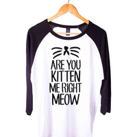 Are You Kitten Me Right Meow Short Sleeve Raglan - White Red - White Blue - White Black XS, S, M, L, XL, AND 2XL*AD*