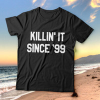 killin' it since 99 tshirts for women girls funny slogan birthday gift quotes fashion cute tumblr instagram stylish hipster grunge geek