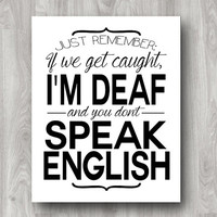 Just Remember: If We Get Caught, I'm Deaf and You Don't Speak English - Printable Typography Art Quote - Custom Colors Available