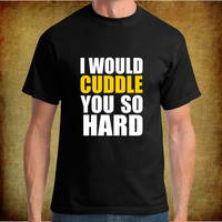 I would Cuddle you so Hard / Custom Funny T-Shirts / Black or White / S-XL / Next Day Shipping.