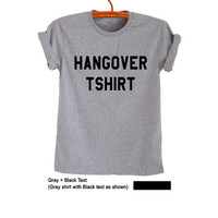 Hangover Shirt T Shirt Grey Jumper Grunge Hipster Tumblr Fangirl Womens Teens Girls Unisex Graphic Tee Cool Summer Spring Fashion Instagram