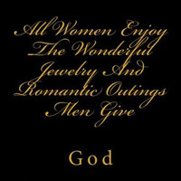 All Women Enjoy The Wonderful Jewelry And Romantic Outings Men Give: God