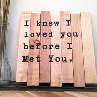 Small Quote Sign: I knew I loved You Before I Met You, 11x11