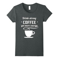 Drink Strong Coffee Get More Energy Funny Shirt Coffee Gifts