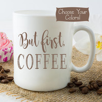 BUT FIRST COFFEE Mug, Quote Mug, Coffee Lover Gift, Coworker Idea, Ceramic or Travel Mug Cup, College Dorm, Custom Funny, Choose Your Colors