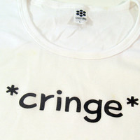 Cringe T-Shirt for Women, HandmadeTees made with Tough Love, Women Clothing