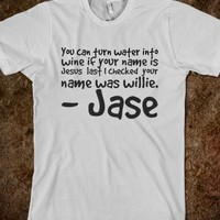 YOU CAN TURN WATER INTO WINE IF YOUR NAME IS JESUS LAST I CHECKED YOUR NAME WAS WILLIE. - JASE