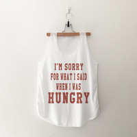 I'm sorry for what I said when I was hungry tank top womens tumblr hipster band merch fangirls teens girl gift girlfriends present blogger