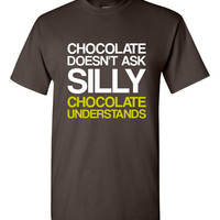 Chocolate Doesn't Ask Silly Questions CHOCOLATE UNDERSTANDS Funny Printed Chocolate Lovers Great Gift Ladies Unisex Great Gift Shirt Top