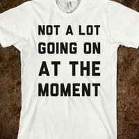 Not A Lot Going on at the Moment-Unisex White T-Shirt