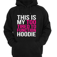 This my too tired to function Hoodie