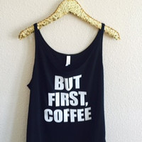 But First Coffee - Slouchy Relaxed Fit Tank - Ruffles with Love - Fashion Tee - Graphic Tee