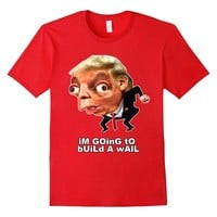 I'm Going To Build A Wall - Funny Anti Trump Shirt