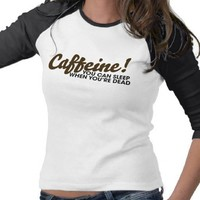 Caffeine You can sleep when you're dead Tee Shirt from Zazzle.com