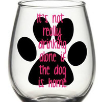 It's Not Drinking Alone If The Dog Is Home Wine Glass, Dog Wine Glass, Cute Wine Glass