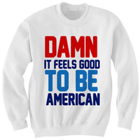 Damn It Feels Good To Be American Sweatshirt