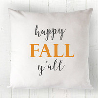 Happy Fall Y'all Pillow Cover - Fall Pillow, Farmhouse Decor, Southern Fall Decor, Farmhouse Pillow, 16 x 16, 18 x 18, 20 x 20