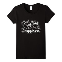 Crafting Is Happiness Inspiration Shirt Gift For Crafter