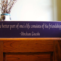 Abraham Lincoln, The better part of one's life consists of his friendships custom hand painted wood sign