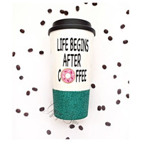 Life Begins After Coffee // To-Go Coffee Cup