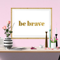 Be Brave PRINTABLE Wall Art, Gold Be Brave Quote, Be Brave Quote, Inspirational Quote, Gold Wall Art, Printable, Be Brave, INSTANT DOWNLOAD