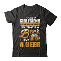 I Have A Girlfriend Oh Wait No No That's A Beer I Have A Beer