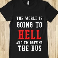 THE WORLD IS GOING TO HELL AND I'M DRIVING THE BUS