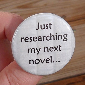 pinback button: Just researching my next novel - 1.5 inch (38mm) - reading and literary geekery pin