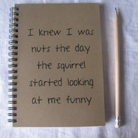I knew I was nuts the day the squirrel started looking at me funny - 5 x 7 journal