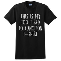 This is my too tired to function t shirt tired tshirts