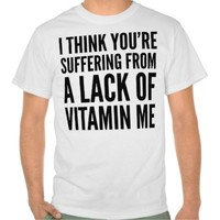 I THINK YOU'RE SUFFERING FROM A LACK OF VITAMIN ME