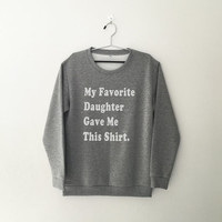 My favorite daughter gave me this shirt sweatshirt for womens crewneck girls jumper funny saying tumblr gift for mom birthday gifts graphic