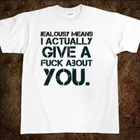Jealousy means I actually give a fuck about you. fuck t-shirt