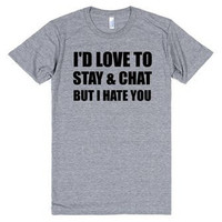 I'd Love to Stay and Chat But I Hate You funny  Tee Shirt