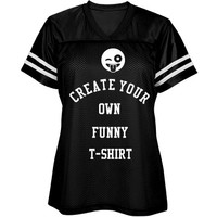 Create Your Own Ladies Funny T-Shirt : CDLdesigns