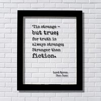 'Tis strange - but true; for truth is always strange; Stranger than fiction - Lord Byron - Don Juan