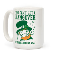 YOU CAN'T GET A HANGOVER IF YOU'RE DRUNK 24/7 MUG