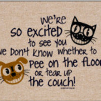 We're So Excited to See you, we don't know whether to pee on the floor, or tear up the couch!