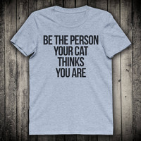 Be The Person Your Cat Thinks You Are Funny Slogan Tee Cute Kitten Meow Shirt Inspirational Tshirt