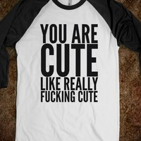 YOU ARE CUTE, LIKE REALLY FUCKING CUTE. SHIRT (IDC711510)