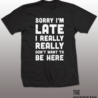 Sorry Im Late I Really Dont Want To Be Here Shirt -  tshirt mens womens gift, funny tee, instagram, tumblr, humor humour, graphic top, young