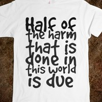 HALF OF THE HARM THAT IS DONE IN THIS WORLD IS DUE TO PEOPLE