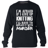 I'm Afraid If I Give Up Knitting I'll Have To Replace It With Murder Sweatshirt Sweater Crewneck Men or Women Unisex Size