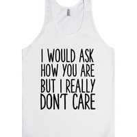 I WOULD ASK HOW YOU ARE BUT I REALLY DON'T CARE | Tank Top | SKREENED