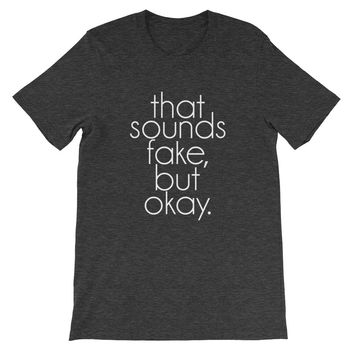 That Sounds Fake, But Okay - Unisex Tee