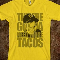 THEY'RE GONNA NEED MORE TACOS