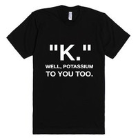 K Well Potassium To You T-Shirt